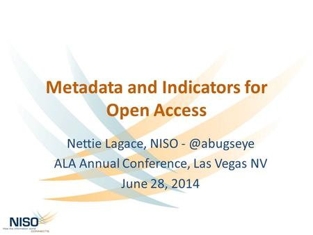 Metadata and Indicators for Open Access Nettie Lagace, NISO ALA Annual Conference, Las Vegas NV June 28, 2014.