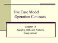 Use Case Model Operation Contracts Chapter 11 Applying UML and Patterns Craig Larman.