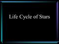Life Cycle of Stars. Star Birth Develops from nebula –Nebula is a collection of dust and gas Gravity overcomes pressure Gravitational contraction.