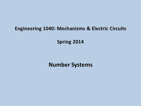 Engineering 1040: Mechanisms & Electric Circuits Spring 2014 Number Systems.
