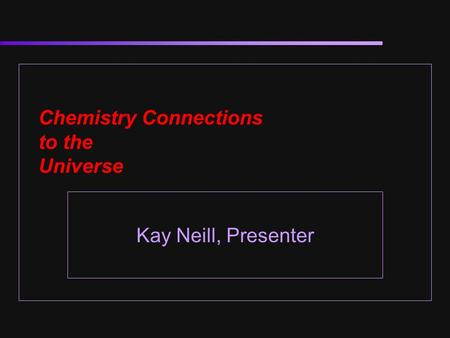 Chemistry Connections to the Universe Kay Neill, Presenter.