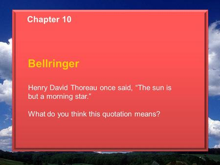 "Chapter 10 Bellringer Henry David Thoreau once said, ""The sun is but a morning star."" What do you think this quotation means?"