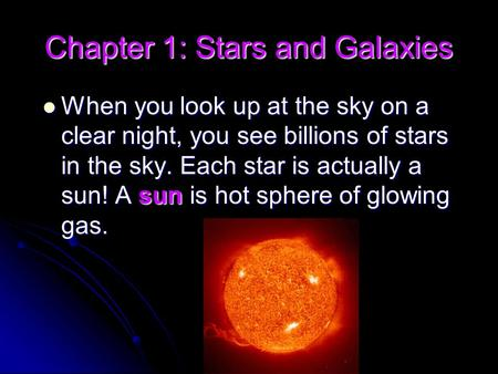 Chapter 1: Stars and Galaxies When you look up at the sky on a clear night, you see billions of stars in the sky. Each star is actually a sun! A sun is.