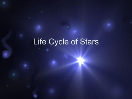 Life Cycle of Stars. Stars are born in Nebulae Vast clouds of gas and dust Composed mostly of hydrogen and helium Some cosmic event triggers the collapse.