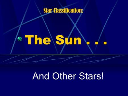 The Sun... And Other Stars! Star Classification:.