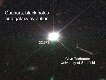 Quasars, black holes and galaxy evolution Clive Tadhunter University of Sheffield 3C273.