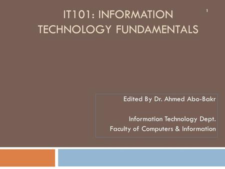 IT101: INFORMATION TECHNOLOGY FUNDAMENTALS 1 Edited By Dr. Ahmed Abo-Bakr Information Technology Dept. Faculty of Computers & Information.