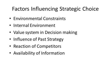 Factors Influencing Strategic Choice Environmental Constraints Internal Environment Value system in Decision making Influence of Past Strategy Reaction.