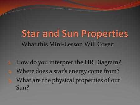 What this Mini-Lesson Will Cover: 1. How do you interpret the HR Diagram? 2. Where does a star's energy come from? 3. What are the physical properties.