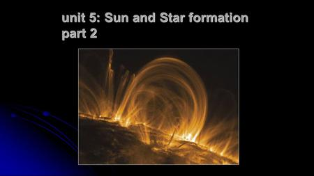 Unit 5: Sun and Star formation part 2. The Life Cycle of Stars Dense, dark clouds, possibly forming stars in the future Young stars, still in their birth.