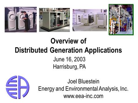 Overview of Distributed Generation Applications June 16, 2003 Harrisburg, PA Joel Bluestein Energy and Environmental Analysis, Inc. www.eea-inc.com.