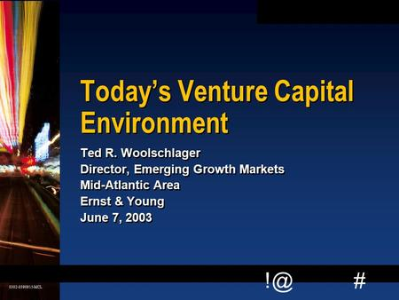 # 0302-0390915-MCL 0 Today's Venture Capital Environment Ted R. Woolschlager Director, Emerging Growth Markets Mid-Atlantic Area Ernst & Young June.