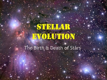 Stellar Evolution The Birth & Death of Stars Chapter 33 Section 33.2 and 33.3  Star Formation: Interstellar Medium & Protostars.  Stars & Their Properties.