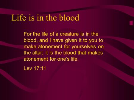Life is in the blood For the life of a creature is in the blood, and I have given it to you to make atonement for yourselves on the altar; it is the blood.