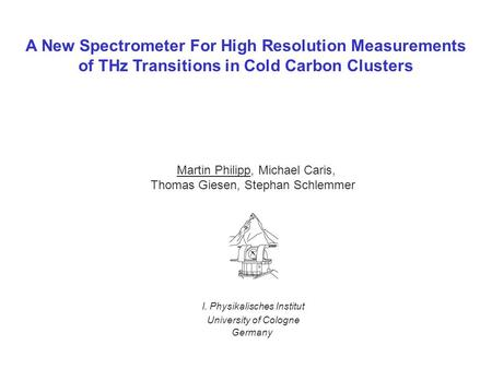 A New Spectrometer For High Resolution Measurements of THz Transitions in Cold Carbon Clusters Martin Philipp, Michael Caris, Thomas Giesen, Stephan Schlemmer.