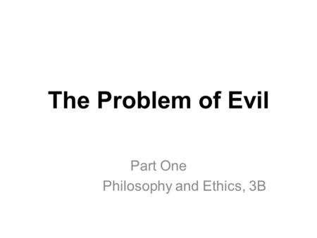 The Problem of Evil Part One Philosophy and Ethics, 3B.