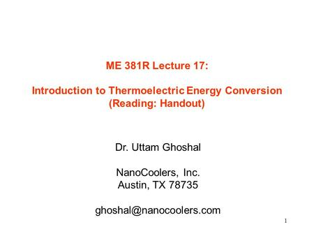 1 ME 381R Lecture 17: Introduction to Thermoelectric Energy Conversion (Reading: Handout) Dr. Uttam Ghoshal NanoCoolers, Inc. Austin, TX 78735
