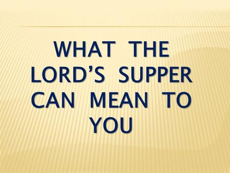 WHAT THE LORD'S SUPPER CAN MEAN TO YOU. Luke 22:7-13 Then came the day of Unleavened Bread on which the Passover lamb had to be sacrificed. Jesus sent.
