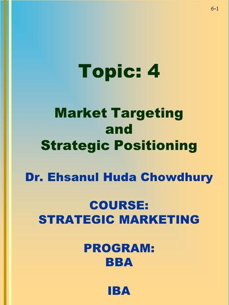 6-1 Topic: 4 Market Targeting and Strategic Positioning Dr. Ehsanul Huda Chowdhury COURSE: STRATEGIC MARKETING PROGRAM: BBA IBA.