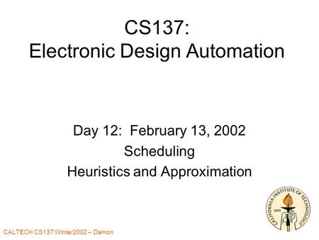 CALTECH CS137 Winter2002 -- DeHon CS137: Electronic Design Automation Day 12: February 13, 2002 Scheduling Heuristics and Approximation.