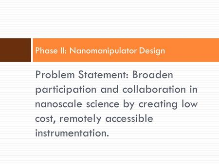 Problem Statement: Broaden participation and collaboration in nanoscale science by creating low cost, remotely accessible instrumentation. Phase II: Nanomanipulator.