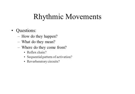 Rhythmic Movements Questions: –How do they happen? –What do they mean? –Where do they come from? Reflex chain? Sequential pattern of activation? Reverberatory.