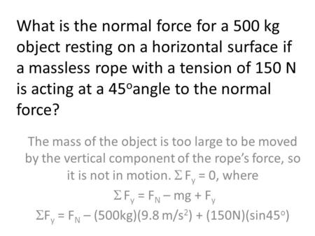 What is the normal force for a 500 kg object resting on a horizontal surface if a massless rope with a tension of 150 N is acting at a 45 o angle to the.