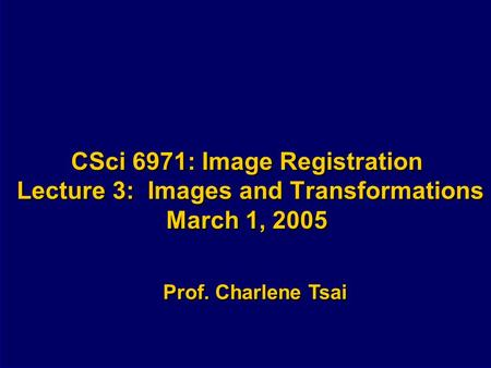 CSci 6971: Image Registration Lecture 3: Images and Transformations March 1, 2005 Prof. Charlene Tsai.