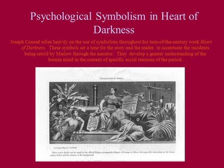 Psychological Symbolism in Heart of Darkness Joseph Conrad relies heavily on the use of symbolism throughout his turn-of-the-century work Heart of Darkness.