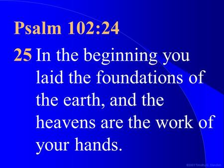 ©2001 Timothy G. Standish Psalm 102:24 25In the beginning you laid the foundations of the earth, and the heavens are the work of your hands.