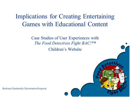 Barbara Chamberlin: Dissertation Proposal Implications for Creating Entertaining Games with Educational Content Case Studies of User Experiences with The.