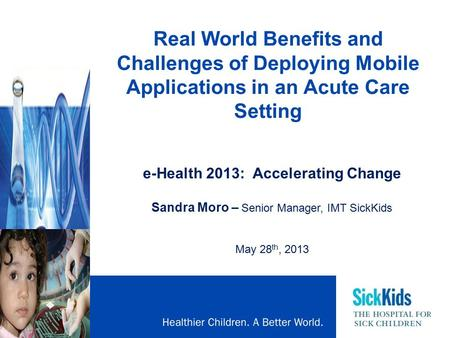 Real World Benefits and Challenges of Deploying Mobile Applications in an Acute Care Setting e-Health 2013: Accelerating Change Sandra Moro – Senior Manager,