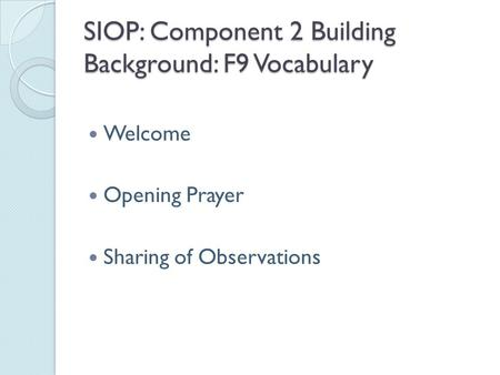 SIOP: Component 2 Building Background: F9 Vocabulary Welcome Opening Prayer Sharing of Observations.