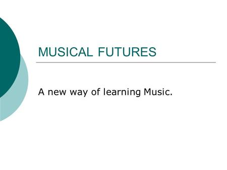MUSICAL FUTURES A new way of learning Music.. What is Musical Futures?  Musical futures is a way of music teaching which allows you to personalise your.