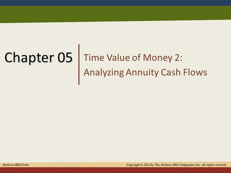 1 Chapter 05 Time Value of Money 2: Analyzing Annuity Cash Flows McGraw-Hill/Irwin Copyright © 2012 by The McGraw-Hill Companies, Inc. All rights reserved.