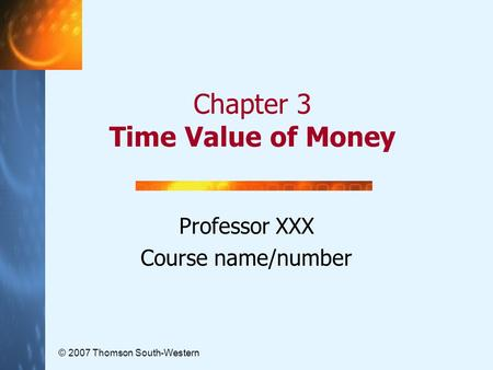 Chapter 3 Time Value of Money © 2007 Thomson South-Western Professor XXX Course name/number.