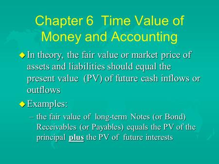 Chapter 6 Time Value of Money and Accounting u In theory, the fair value or market price of assets and liabilities should equal the present value (PV)