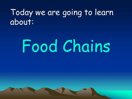 Today we are going to learn about: Food Chains KEY WORDS food chain consumer producer predator prey.