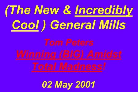 (The New & Incredibly Cool ) General Mills Tom Peters Winning (BIG) Amidst Total Madness! 02 May 2001.
