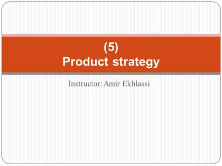 Instructor: Amir Ekhlassi (5) Product strategy. What is product? Anything that can be offered to a market for attention, acquisition, use, or consumption.