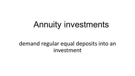 Annuity investments demand regular equal deposits into an investment.
