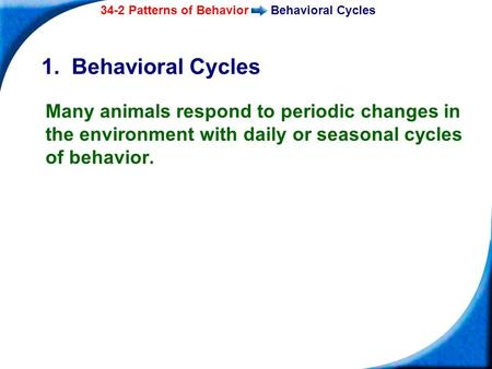 34-2 Patterns of BehaviorBehavioral Cycles Copyright Pearson Prentice Hall 1. Behavioral Cycles Many animals respond to periodic changes in the environment.