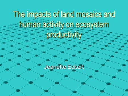 The impacts of land mosaics and human activity on ecosystem productivity Jeanette Eckert.