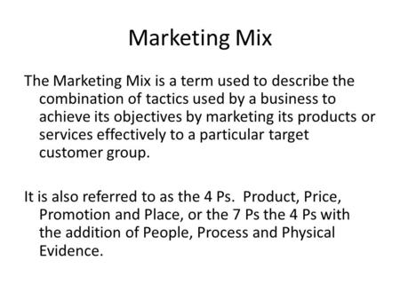 Marketing Mix The Marketing Mix is a term used to describe the combination of tactics used by a business to achieve its objectives by marketing its products.
