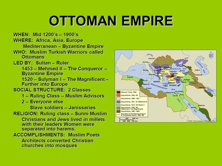 OTTOMAN EMPIRE WHEN: Mid 1200's – 1900's WHERE: Africa, Asia, Europe Mediterranean – Byzantine Empire Mediterranean – Byzantine Empire WHO: Muslim Turkish.