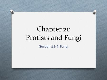 Chapter 21: Protists and Fungi Section 21-4: Fungi.