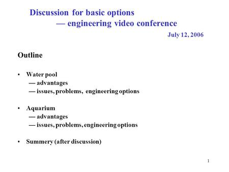 1 Discussion for basic options — engineering video conference July 12, 2006 Outline Water pool — advantages — issues, problems, engineering options Aquarium.