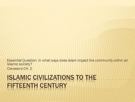 Essential Question: In what ways does Islam impact the community within an Islamic society? Cleveland CH: 2.