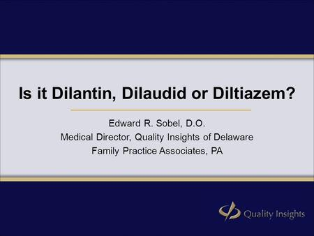 Is it Dilantin, Dilaudid or Diltiazem? Edward R. Sobel, D.O. Medical Director, Quality Insights of Delaware Family Practice Associates, PA.
