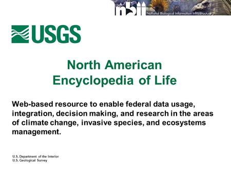 U.S. Department of the Interior U.S. Geological Survey North American Encyclopedia of Life Web-based resource to enable federal data usage, integration,
